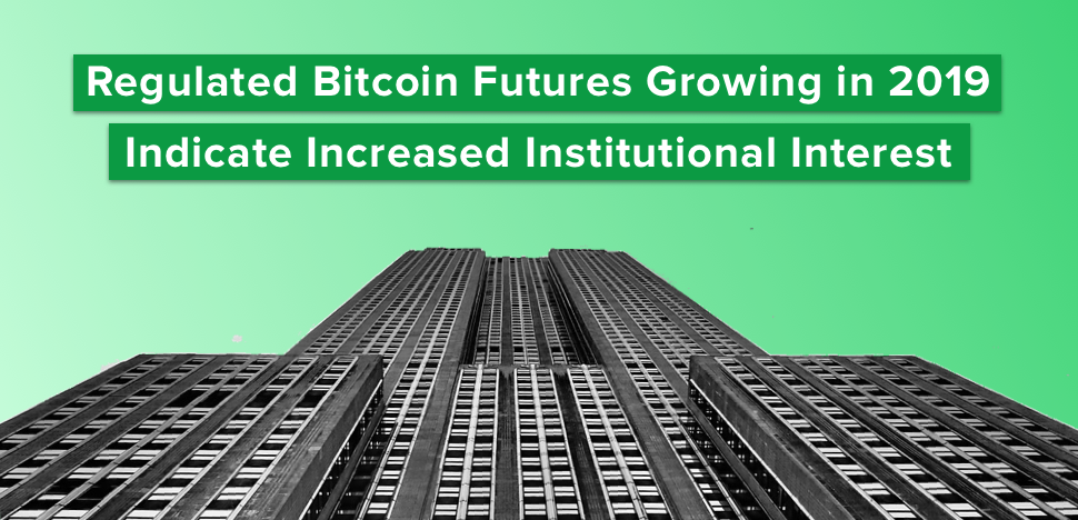 Regulated Bitcoin Futures Growing in 2019 Indicate Increased Institutional Interest